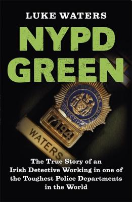 NYPD Green: The True Story of an Irish Detective Working in one of the Toughest Police Departments in the World - Waters, Luke
