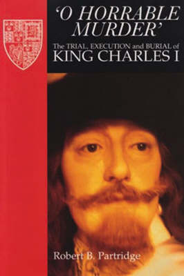O Horrable Murder' the Trial, Execution and Burial of King Charles I - Partridge, Robert B