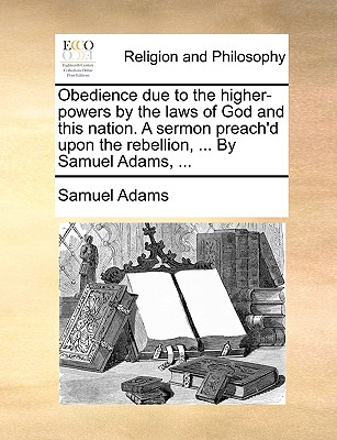 Obedience Due to the Higher-Powers by the Laws of God and This Nation. a Sermon Preach'd Upon the Rebellion, ... by Samuel Adams, ... - Adams, Samuel