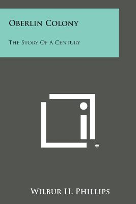 Oberlin Colony: The Story of a Century - Phillips, Wilbur H