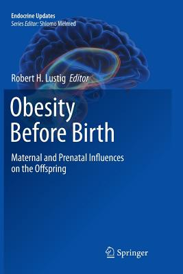 Obesity Before Birth: Maternal and Prenatal Influences on the Offspring - Lustig, Robert H (Editor)