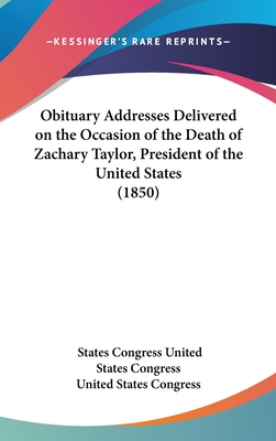 Obituary Addresses Delivered on the Occasion of the Death of Zachary Taylor, President of the United States (1850) - United States Congress, States Congress