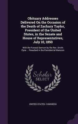 Obituary Addresses Delivered on the Occasion of the Death of Zachary Taylor, President of the United States, in the Senate and House of Representatives, July 10, 1850: With the Funeral Sermon by the REV. Smith Pyne ... Preached in the Presidential Mansion - United States Congress (Creator)