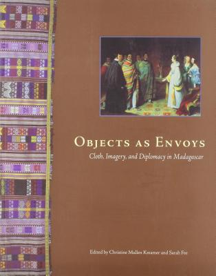 Objects as Envoys: Cloth, Imagery, and Diplomacy in Madagascar - Kreamer, Christine Mullen (Editor), and Fee, Sarah (Editor)