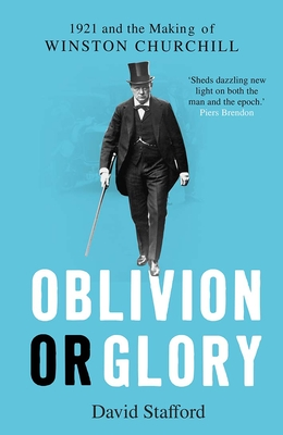 Oblivion or Glory: 1921 and the Making of Winston Churchill - Stafford, David