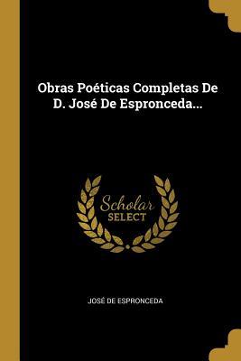 Obras Poeticas Completas de D. Jose de Espronceda... - Espronceda, Jose De