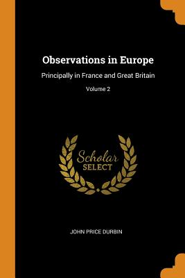 Observations in Europe: Principally in France and Great Britain; Volume 2 - Durbin, John Price