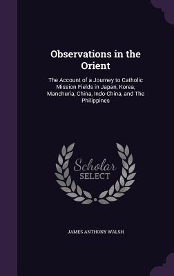 Observations in the Orient: The Account of a Journey to Catholic Mission Fields in Japan, Korea, Manchuria, China, Indo-China, and the Philippines - Walsh, James Anthony