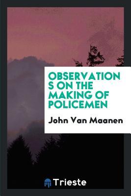 Observations on the Making of Policemen - Van Maanen, John