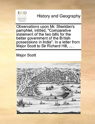 "Observations Upon Mr. Sheridan's Pamphlet, Intitled, ""Comparative Statement of the Two Bills for the Better Government of the British Possessions in India."" in a Letter from Major Scott to Sir Richard Hill, ... . - Scott, Major"