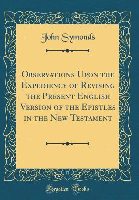 Observations Upon the Expediency of Revising the Present English Version of the Epistles in the New Testament (Classic Reprint) - Symonds, John