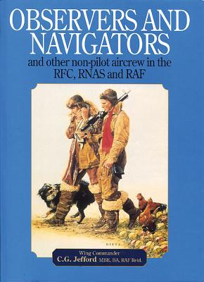 Observers and Navigators: And Other Non-pilot Aircrew in the RFC, RNAS and RAF - Jefford, C. G.