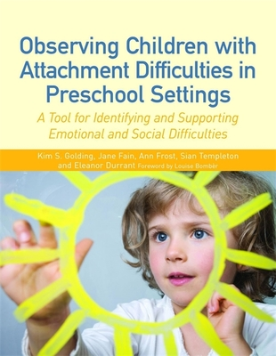 Observing Children with Attachment Difficulties in Preschool Settings: A Tool for Identifying and Supporting Emotional and Social Difficulties - Frost, Ann, and Fain, Jane, and Templeton, Sian