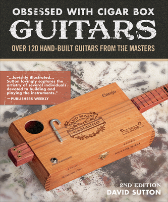 Obsession With Cigar Box Guitars: Over 120 hand-built guitars from the masters, 2nd edition - Sutton, David