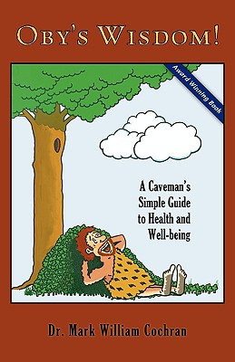 Oby's Wisdom! a Caveman's Simple Guide to Health and Well-Being - Cochran, Mark William