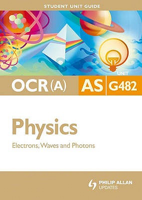 OCR(A) AS Physics Student Unit Guide: Unit G482 Electrons, Waves and Photons: Unit G482 - Chadha, Gurinder