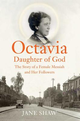 Octavia, Daughter of God: The Story of a Female Messiah and Her Followers - Shaw, Jane, Dr.