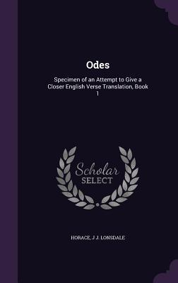 Odes: Specimen of an Attempt to Give a Closer English Verse Translation, Book 1 - Horace, and Lonsdale, J J