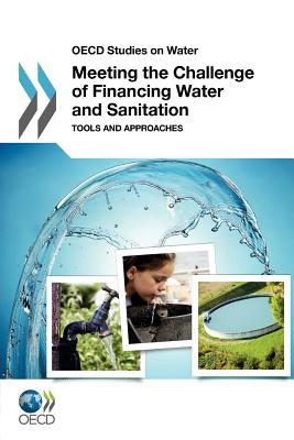 OECD Studies on Water Meeting the Challenge of Financing Water and Sanitation: Tools and Approaches - Oecd Publishing