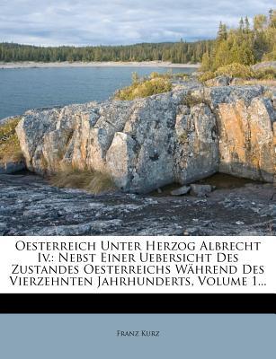 Oesterreich Unter Herzog Albrecht IV.: Nebst Einer Uebersicht Des Zustandes Oesterreichs Wahrend Des Vierzehnten Jahrhunderts, Volume 1... - Kurz, Franz