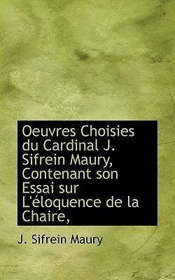 Oeuvres Choisies Du Cardinal J. Sifrein Maury, Contenant Son Essai Sur L' Loquence de La Chaire, - Maury, J Sifrein