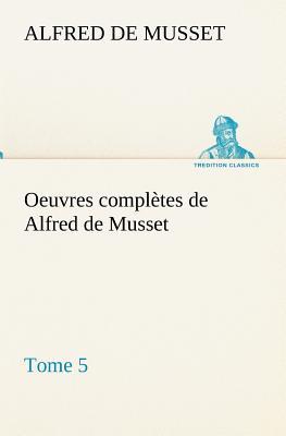 Oeuvres Completes de Alfred de Musset - Tome 5 - Musset, Alfred De