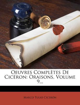 Oeuvres Completes de CIC Ron: Oraisons, Volume 9... - Cicero, Marcus Tullius