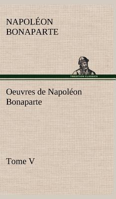 Oeuvres de Napoleon Bonaparte, Tome V. - Bonaparte, Napoleon
