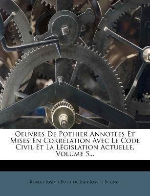 Oeuvres de Pothier Annot Es Et Mises En Corr Lation Avec Le Code Civil Et La L Gislation Actuelle, Volume 5... - Pothier, Robert Joseph, and Jean Joseph Bugnet (Creator)
