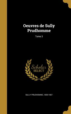 Oeuvres de Sully Prudhomme; Tome 3 - Sully Prudhomme, 1839-1907 (Creator)