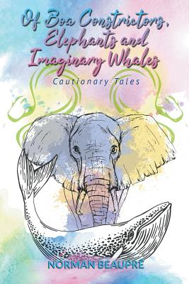 Of Boa Constrictors, Elephants and Imaginary Whales: Cautionary Tales - Beaupre, Norman