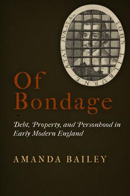 Of Bondage: Debt, Property, and Personhood in Early Modern England - Bailey, Amanda