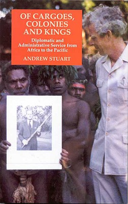 Of Cargoes, Colonies and Kings: Diplomatic and Administrative Service from Africa to the Pacific - Stuart, Andrew