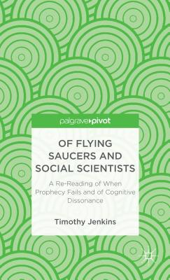 Of Flying Saucers and Social Scientists: A Re-Reading of When Prophecy Fails and of Cognitive Dissonance - Jenkins, Timothy