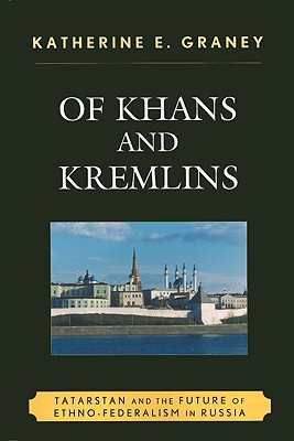 Of Khans and Kremlins: Tatarstan and the Future of Ethno-Federalism in Russia - Graney, Katherine E