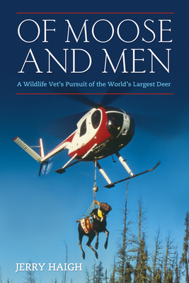Of Moose and Men: A Wildlife Vet's Pursuit of the World's Largest Deer - Haigh, Jerry, Dr.