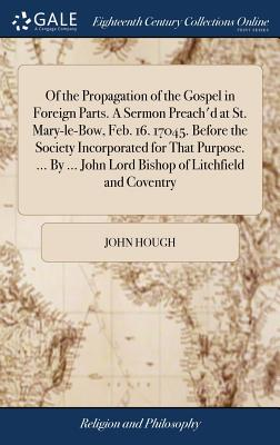 Of the Propagation of the Gospel in Foreign Parts. a Sermon Preach'd at St. Mary-Le-Bow, Feb. 16. 17045. Before the Society Incorporated for That Purpose. ... by ... John Lord Bishop of Litchfield and Coventry - Hough, John