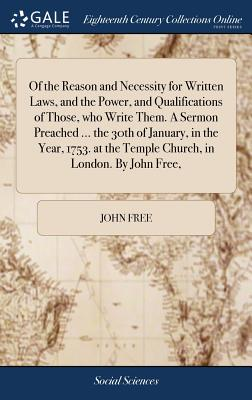 Of the Reason and Necessity for Written Laws, and the Power, and Qualifications of Those, Who Write Them. a Sermon Preached ... the 30th of January, in the Year, 1753. at the Temple Church, in London. by John Free, - Free, John