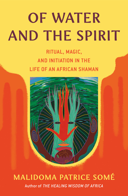 Of Water and the Spirit: Ritual, Magic and Initiation in the Life of an African Shaman - Some, Malidoma Patrice, Ph.D.