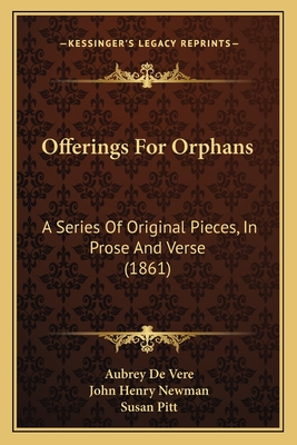 Offerings for Orphans: A Series of Original Pieces, in Prose and Verse (1861) - De Vere, Aubrey, and Newman, John Henry, and Pitt, Susan