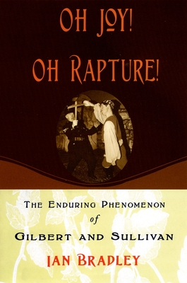 Oh Joy! Oh Rapture!: The Enduring Phenomenon of Gilbert and Sullivan - Bradley, Ian