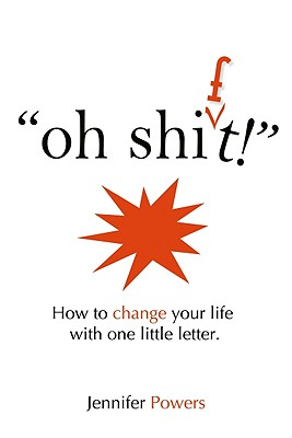 Oh, Shift!: How to Change Your Life with One Little Letter - Powers, Jennifer
