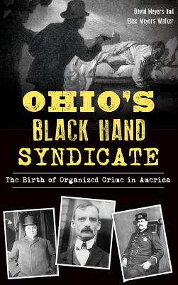 Ohio's Black Hand Syndicate: The Birth of Organized Crime in America - Meyers, David, and Walker, Elise Meyers