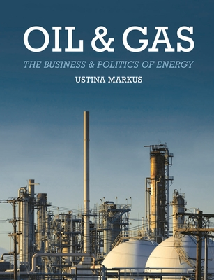 Oil and Gas: The Business and Politics of Energy - Markus, Ustina