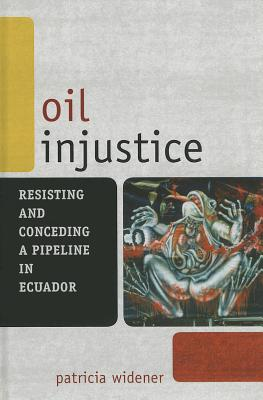Oil Injustice: Resisting and Conceding a Pipeline in Ecuador - Widener, Patricia