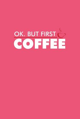 Ok But First Coffee: Lined Journal - Ok But First Coffee Funny Caffeine Coffee Lover Gift - Pink Ruled Diary, Prayer, Gratitude, Writing, Travel, Notebook For Men Women - Coffee Journals, Gcjournals