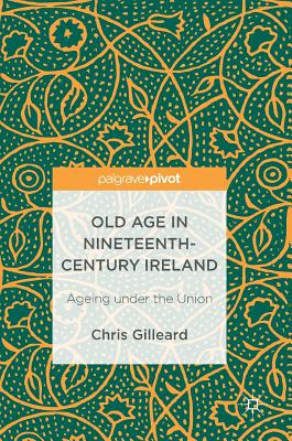Old Age in Nineteenth-Century Ireland: Ageing Under the Union - Gilleard, Chris