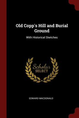 Old Copp's Hill and Burial Ground: With Historical Sketches - MacDonald, Edward