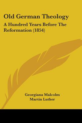 Old German Theology: A Hundred Years Before the Reformation (1854) - Malcolm, Georgiana (Translated by), and Luther, Martin, Dr. (Foreword by)