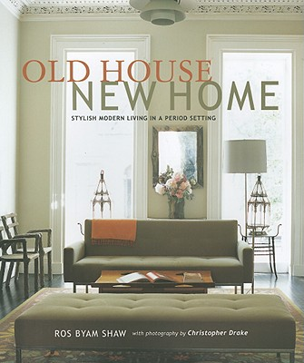 Old House New Home: Stylish Modern Living in a Period Setting - Shaw, Ros Byam, and Drake, Christopher (Photographer)